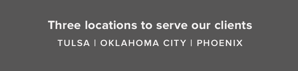 Three locations to serve our clients Tulsa | Oklahoma City | Phoenix