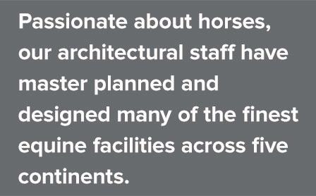 Passionate about horses, our architectural staff have master planned and designed many of the finest equine facilities across five continents.