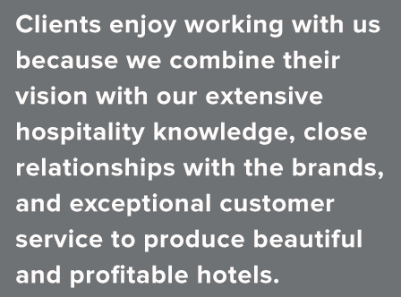 Clients enjoy working with us because we combine their vision with our extensive hospitality experience, close relationships with the brands, and exceptional customer service to produce beautiful and profitable hotels.