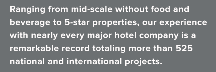 Ranging from mid-scale without food and beverage to 5-star properties, our experience with nearly every major hotel company is a remarkable record totaling more than 525 national and international projects.
