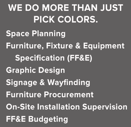 Space Planning  Furniture, Fixture and Equipment Specification (FF&E) Graphic Design, Signage & Wayfinding, Furniture Procurement On-Site Installation Supervision, FF&E Budgeting