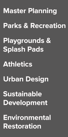 Master Planning, Parks & Recreation, Playgrounds, Splash Pads, Athletics, Urban Design, Environmental, Restoration